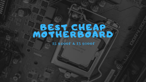 Best Cheap Motherboard For I5 9400F and I3 9100F